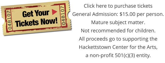 Click here to purchase tickets General Admission: $15.00 per person. Mature subject matter. Not recommended for children. All proceeds go to supporting the Hackettstown Center for the Arts, a non-profit 501(c)(3) entity.